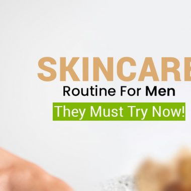 Skincare Routine For Men – They Must Try Now!